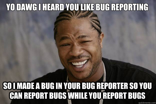 Unless there's a bug in your bug reporting.