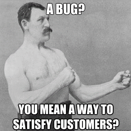Bugs are ways to satisfy customers.