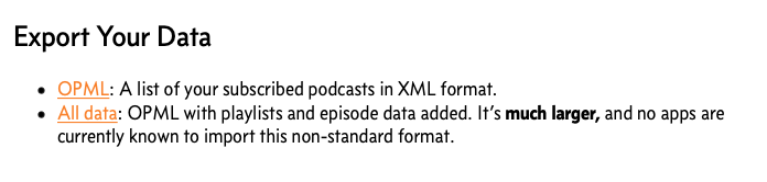 Overcast supports exporting data in XML and OPML. The former has standardized support, the latter does not.